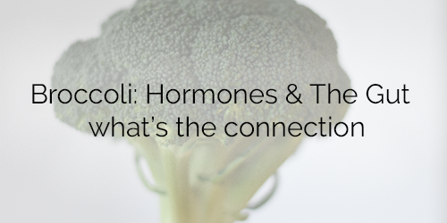 Broccoli: Hormones & The Gut - what's the connection
